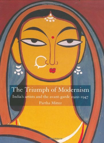 The Triumph of Modernism: India's artists and the avant-garde 1922-1947 - Partha Mitter